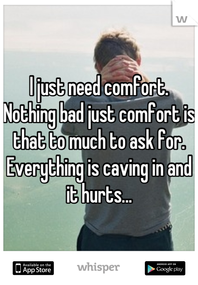 I just need comfort. Nothing bad just comfort is that to much to ask for. Everything is caving in and it hurts...