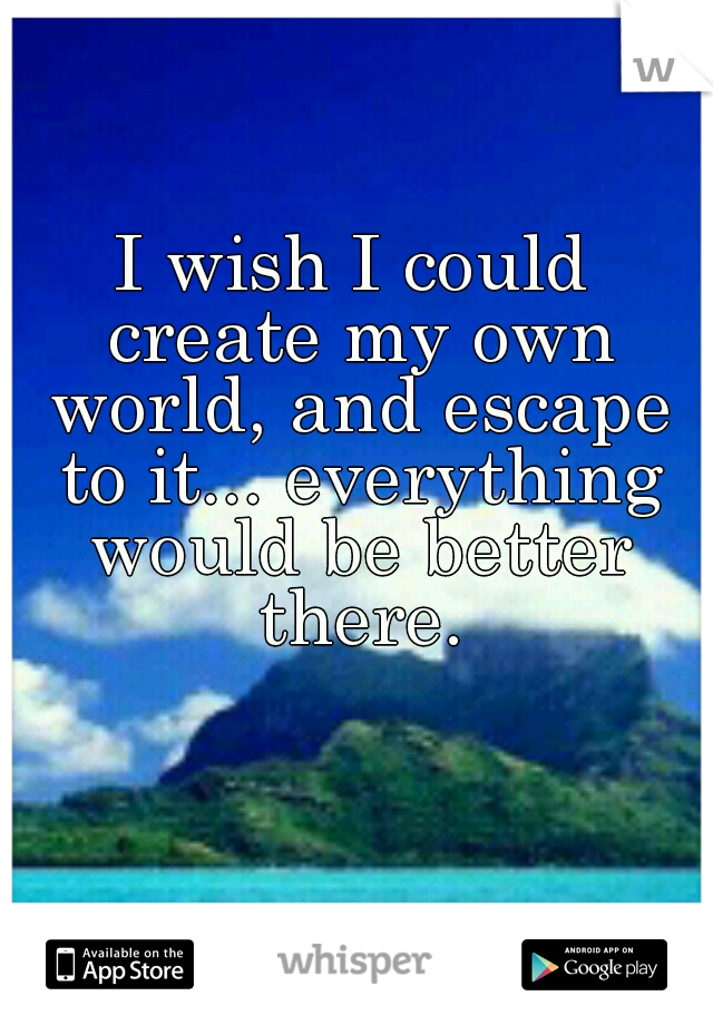 I wish I could create my own world, and escape to it... everything would be better there.
