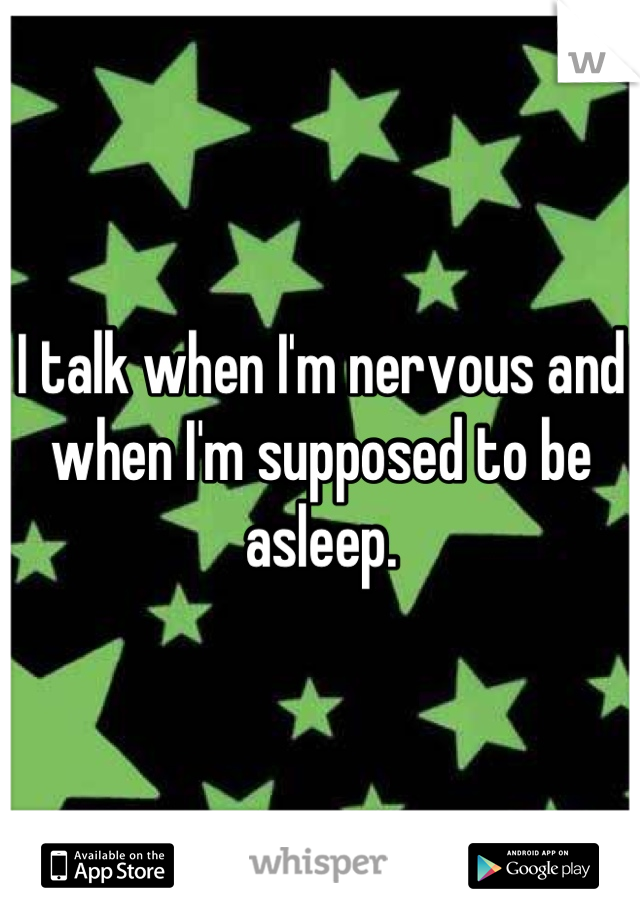 I talk when I'm nervous and when I'm supposed to be asleep.