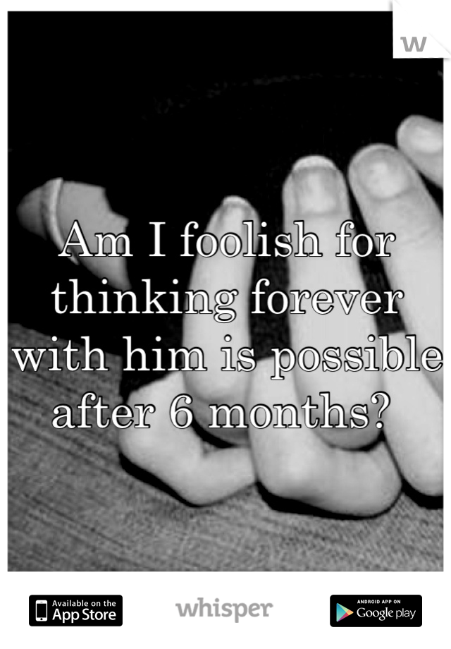 Am I foolish for thinking forever with him is possible after 6 months?