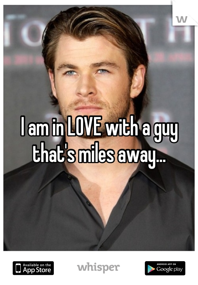 I am in LOVE with a guy that's miles away...
