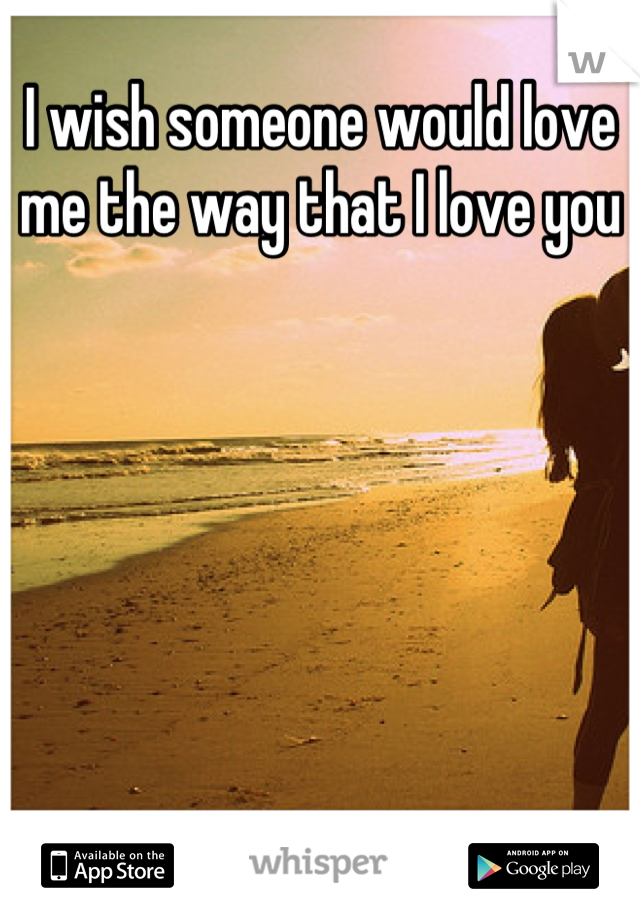 I wish someone would love me the way that I love you