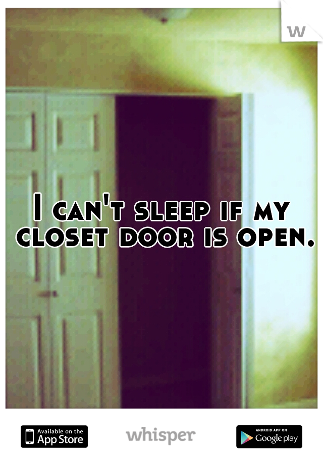 I can't sleep if my closet door is open.