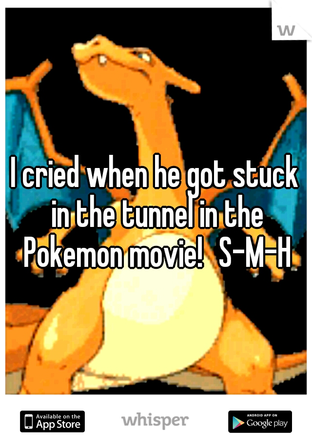 I cried when he got stuck in the tunnel in the Pokemon movie! S-M-H