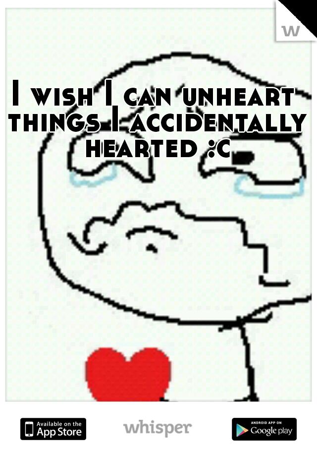 I wish I can unheart things I accidentally hearted :c