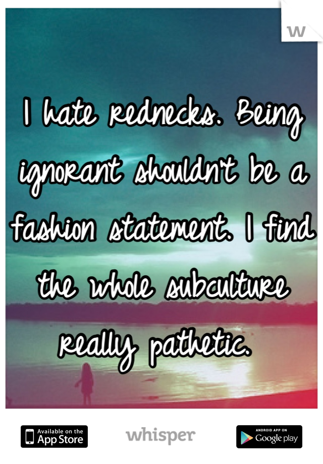 I hate rednecks. Being ignorant shouldn't be a fashion statement. I find the whole subculture really pathetic.