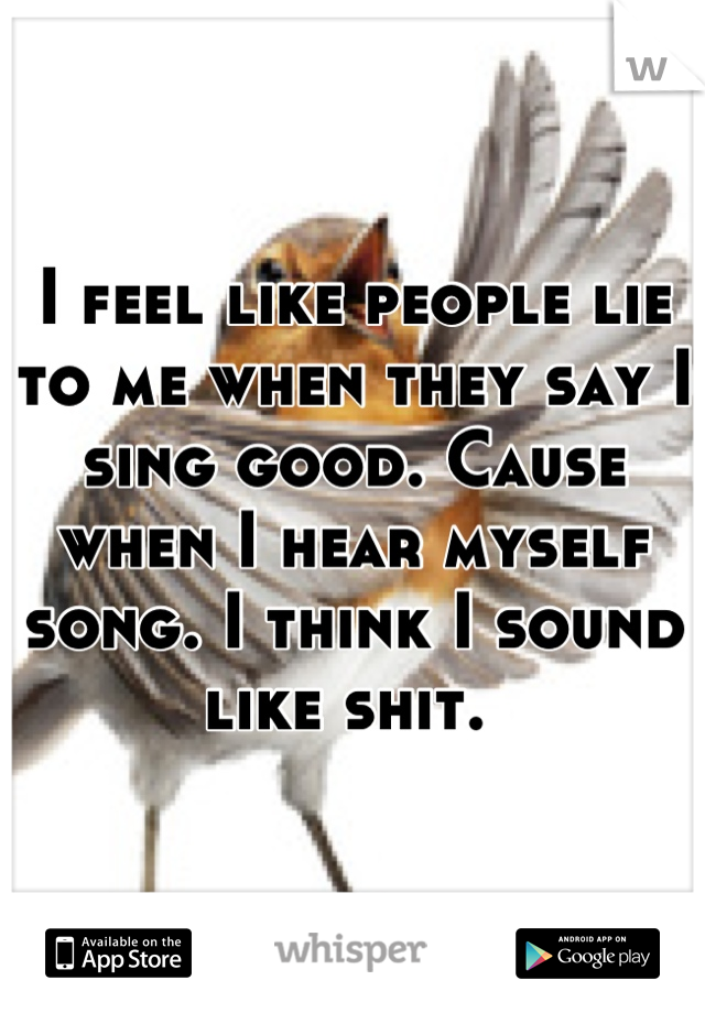 I feel like people lie to me when they say I sing good. Cause when I hear myself song. I think I sound like shit.