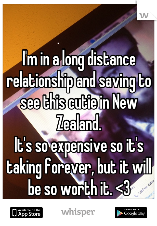 I'm in a long distance relationship and saving to see this cutie in New Zealand. It's so expensive so it's taking forever, but it will be so worth it. <3 Wish us luck:)