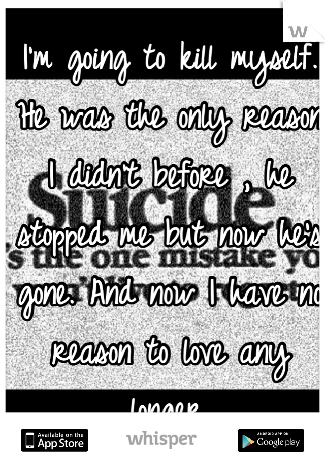 I'm going to kill myself. He was the only reason I didn't before , he stopped me but now he's gone. And now I have no reason to love any longer.