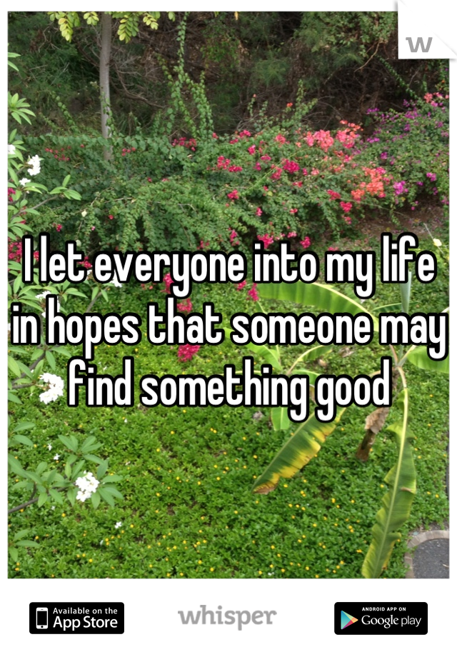 I let everyone into my life in hopes that someone may find something good