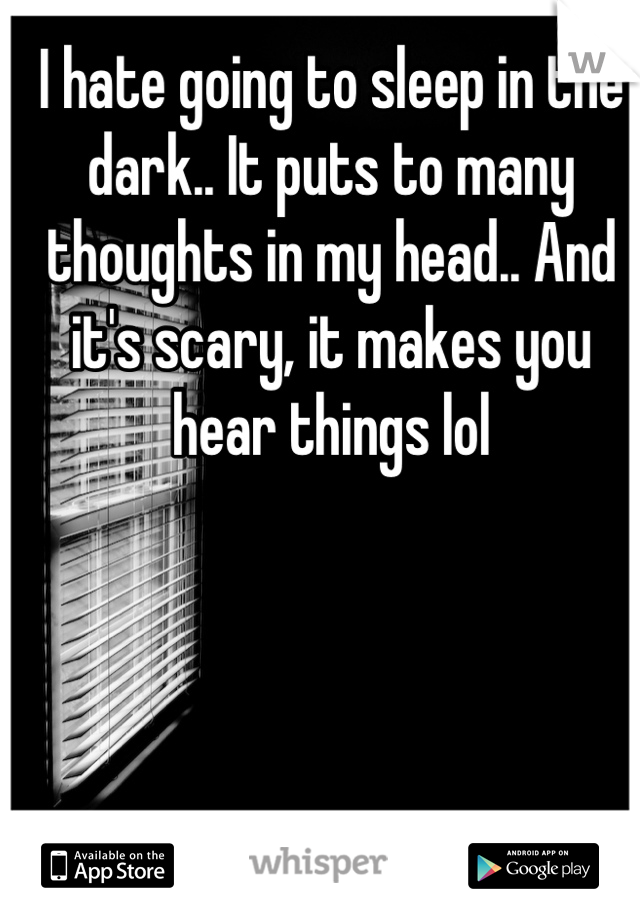 I hate going to sleep in the dark.. It puts to many thoughts in my head.. And it's scary, it makes you hear things lol