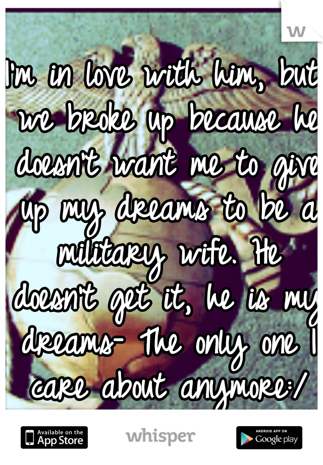 I'm in love with him, but we broke up because he doesn't want me to give up my dreams to be a military wife. He doesn't get it, he is my dreams- The only one I care about anymore:/