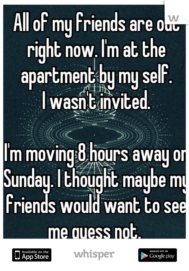 All of my friends are out right now. I'm at the apartment by my self.  I wasn't invited.   I'm moving 8 hours away on Sunday. I thought maybe my friends would want to see me guess not.