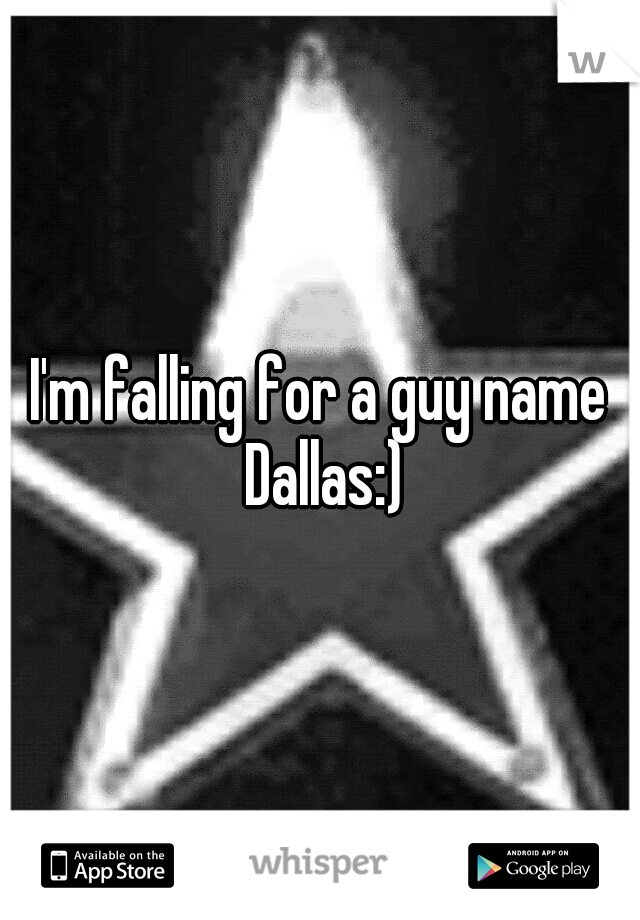 I'm falling for a guy name Dallas:)