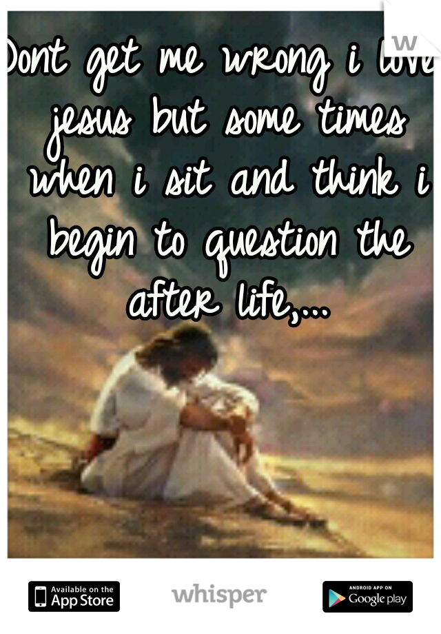 Dont get me wrong i love jesus but some times when i sit and think i begin to question the after life,...