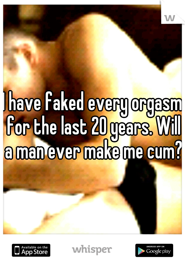 I have faked every orgasm for the last 20 years. Will a man ever make me cum?