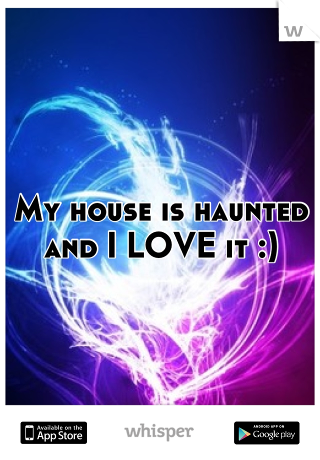 My house is haunted and I LOVE it :)