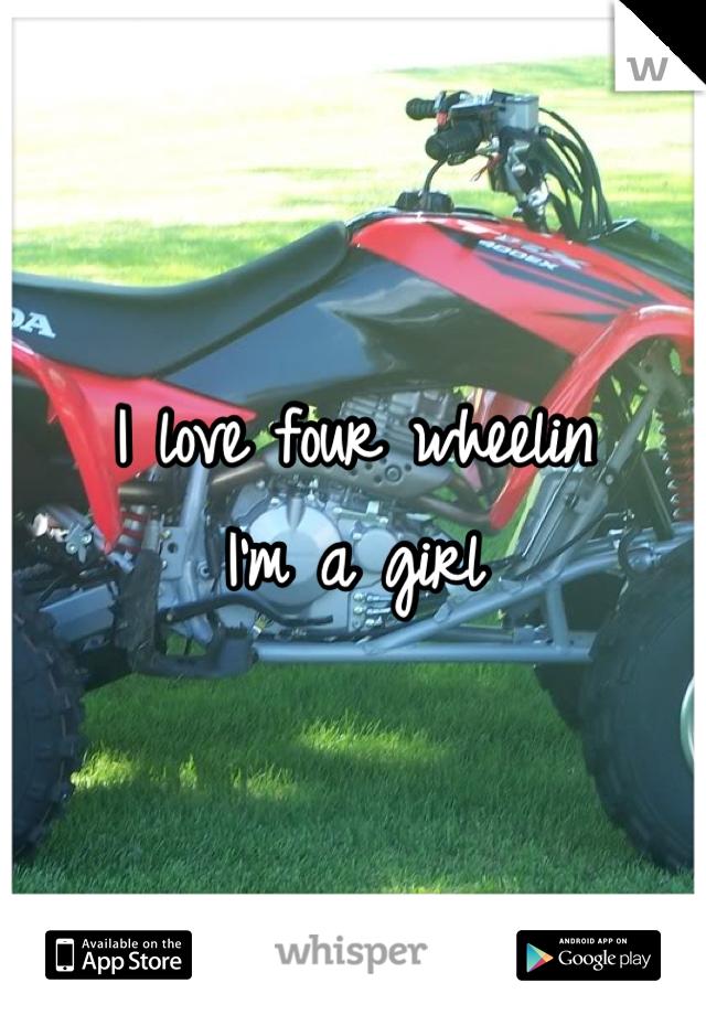 I love four wheelin I'm a girl