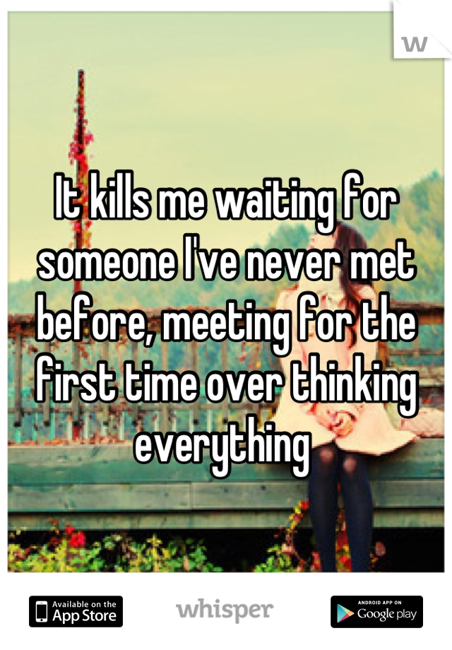 It kills me waiting for someone I've never met before, meeting for the first time over thinking everything