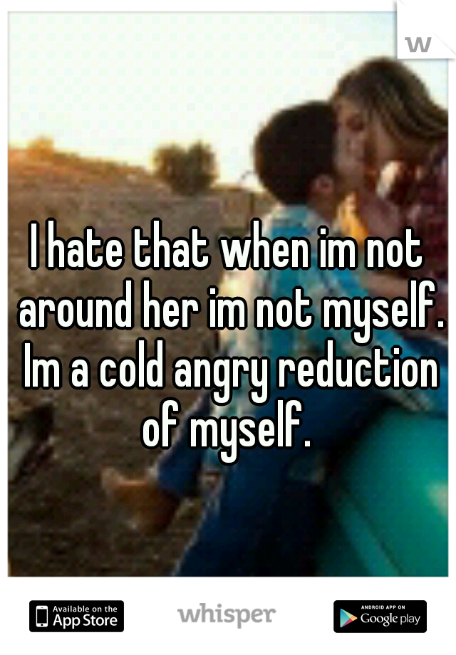 I hate that when im not around her im not myself. Im a cold angry reduction of myself.