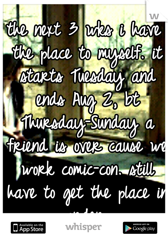 the next 3 wks i have the place to myself. it starts Tuesday and ends Aug 2, bt Thursday-Sunday a friend is over cause we work comic-con. still have to get the place in order.