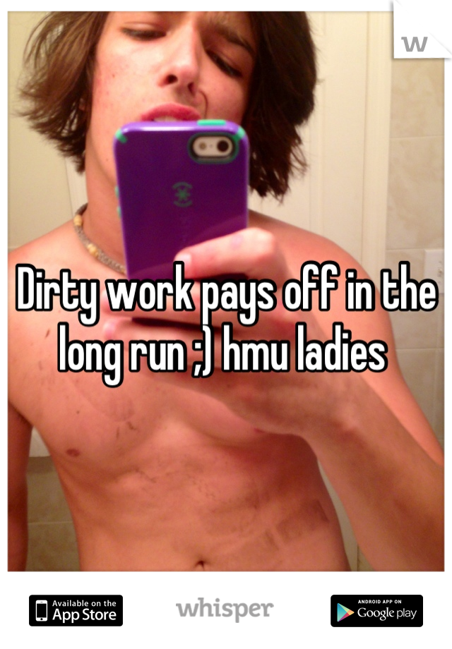Dirty work pays off in the long run ;) hmu ladies