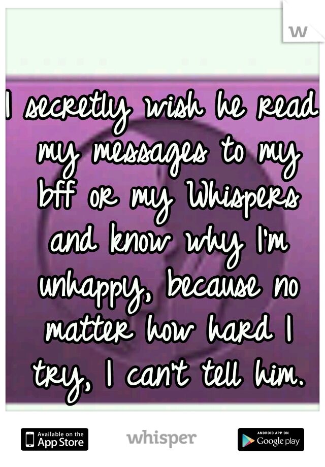 I secretly wish he read my messages to my bff or my Whispers and know why I'm unhappy, because no matter how hard I try, I can't tell him.