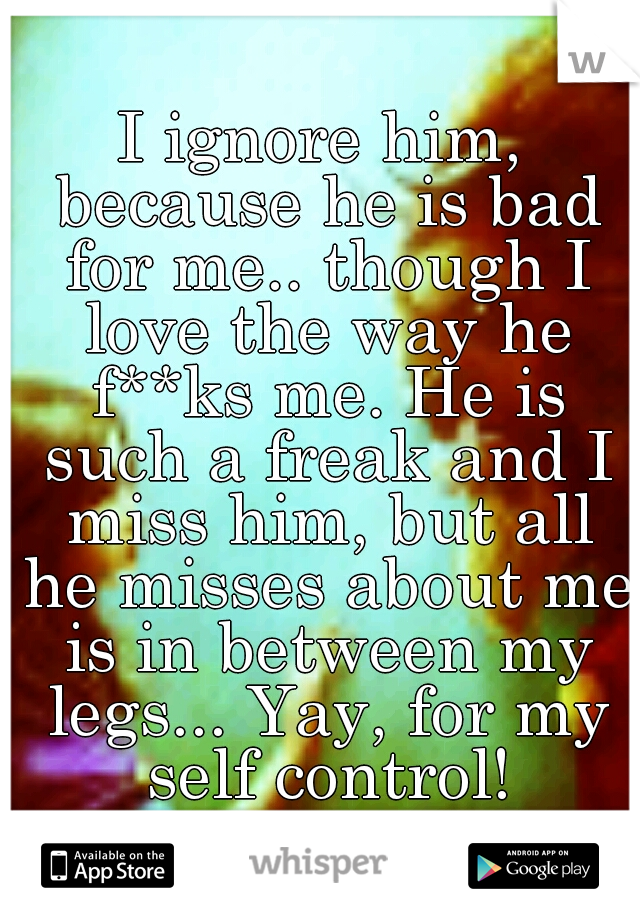 I ignore him, because he is bad for me.. though I love the way he f**ks me. He is such a freak and I miss him, but all he misses about me is in between my legs... Yay, for my self control!