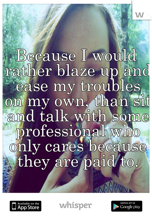 Because I would rather blaze up and ease my troubles on my own, than sit and talk with some professional who only cares because they are paid to.