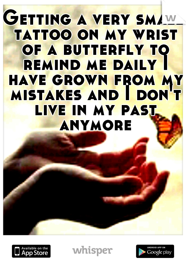 Getting a very small tattoo on my wrist of a butterfly to remind me daily I have grown from my mistakes and I don't live in my past anymore