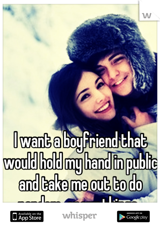 I want a boyfriend that would hold my hand in public and take me out to do random, crazy things.