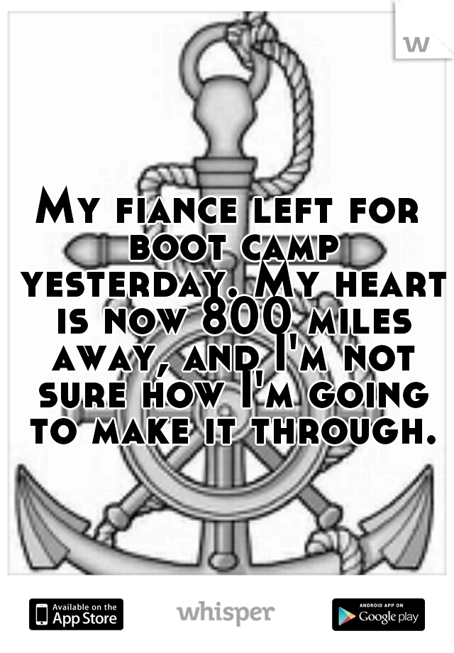 My fiance left for boot camp yesterday. My heart is now 800 miles away, and I'm not sure how I'm going to make it through.