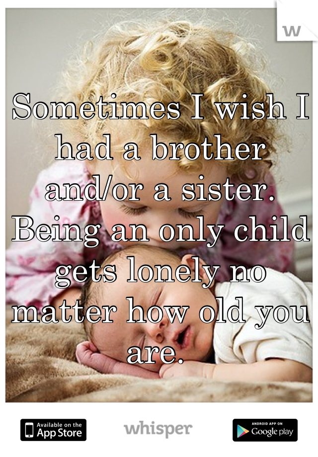 Sometimes I wish I had a brother and/or a sister. Being an only child gets lonely no matter how old you are.