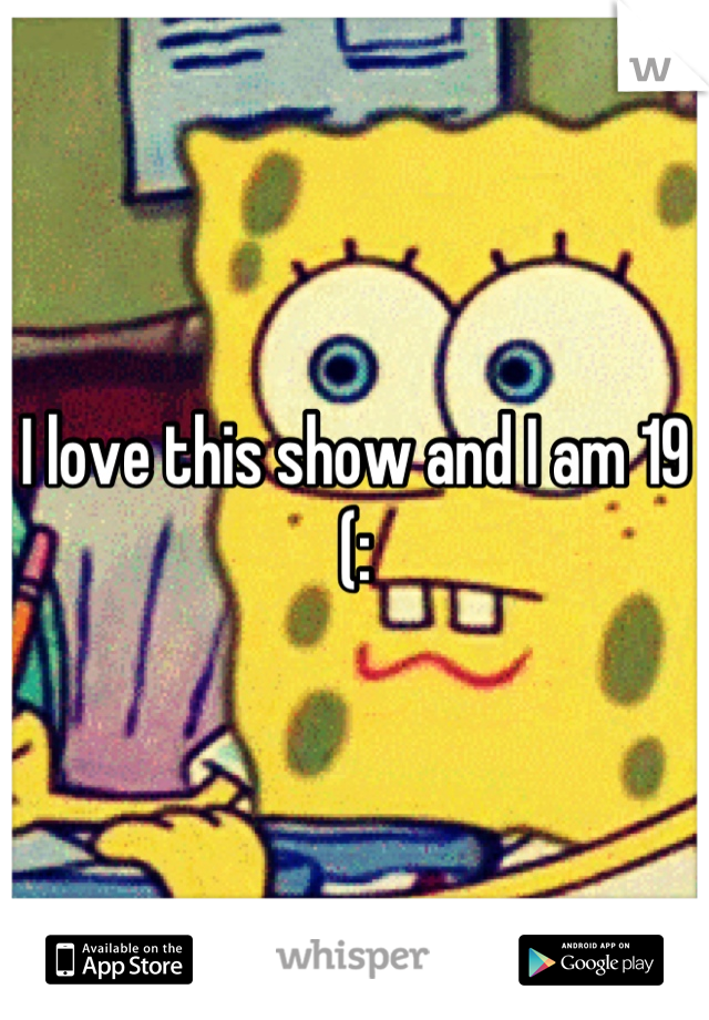 I love this show and I am 19 (: