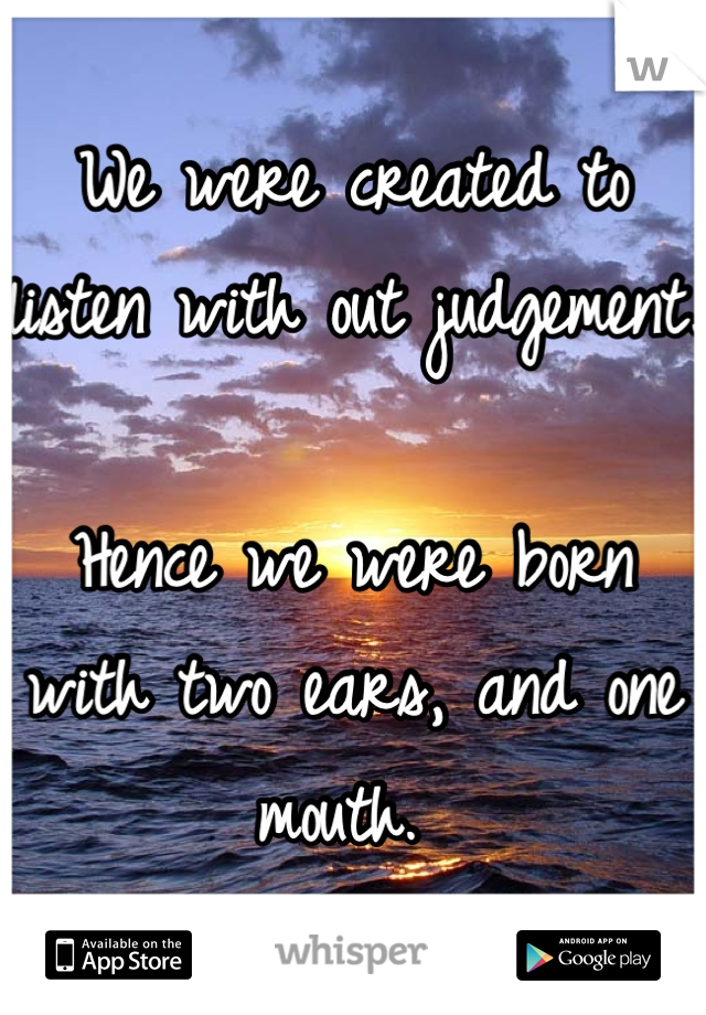 We were created to listen with out judgement.  Hence we were born with two ears, and one mouth.