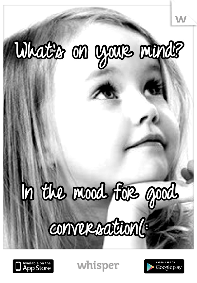 What's on your mind?     In the mood for good conversation(: