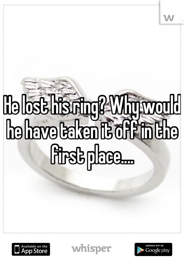 He lost his ring? Why would he have taken it off in the first place....