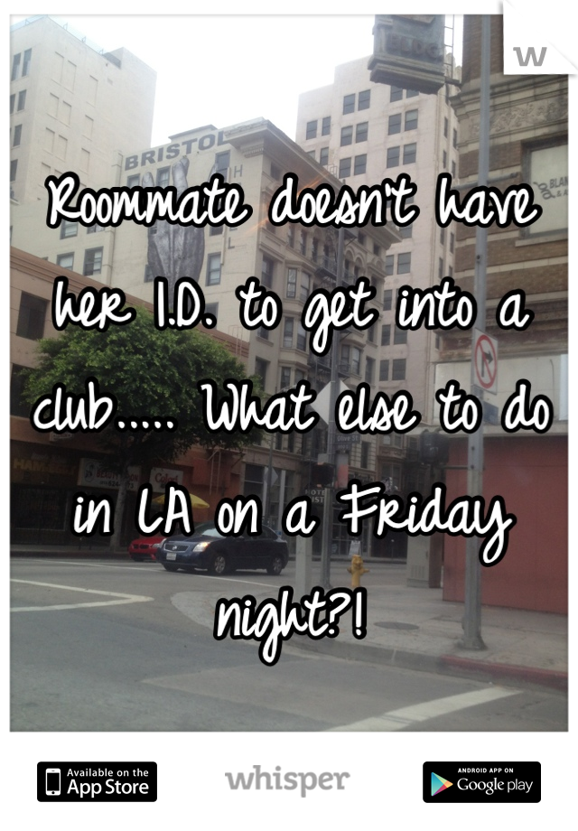 Roommate doesn't have her I.D. to get into a club..... What else to do in LA on a Friday night?!