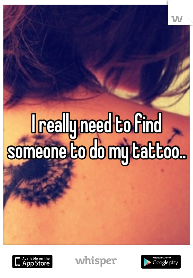 I really need to find someone to do my tattoo..