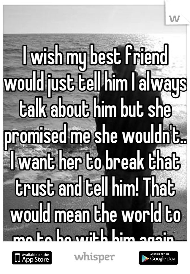 I wish my best friend would just tell him I always talk about him but she promised me she wouldn't.. I want her to break that trust and tell him! That would mean the world to me to be with him again
