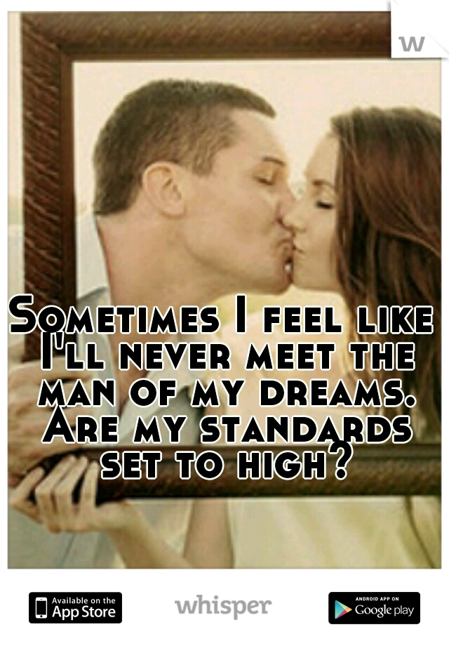 Sometimes I feel like I'll never meet the man of my dreams. Are my standards set to high?