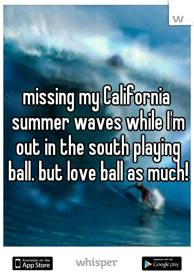 missing my California summer waves while I'm out in the south playing ball. but love ball as much!