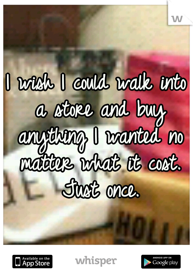 I wish I could walk into a store and buy anything I wanted no matter what it cost. Just once.
