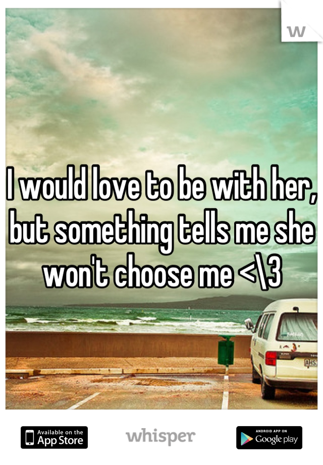 I would love to be with her, but something tells me she won't choose me <\3