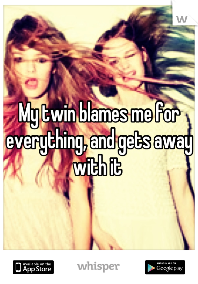 My twin blames me for everything, and gets away with it