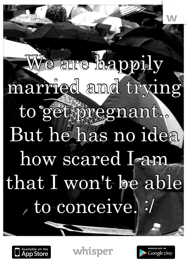 We are happily married and trying to get pregnant.. But he has no idea how scared I am that I won't be able to conceive. :/