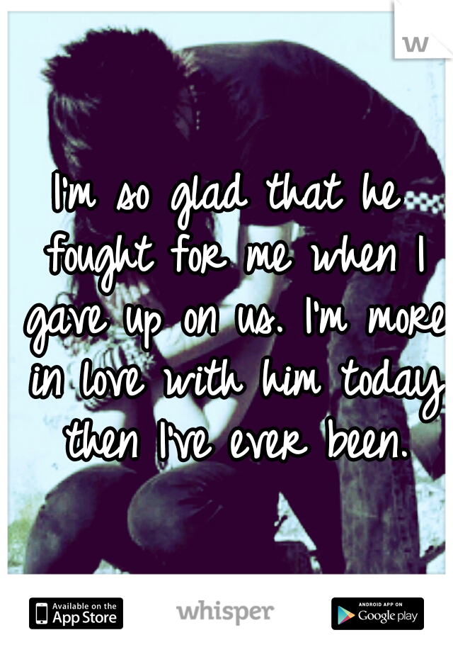 I'm so glad that he fought for me when I gave up on us. I'm more in love with him today then I've ever been.