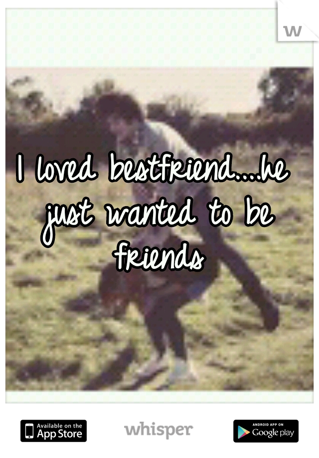 I loved bestfriend....he just wanted to be friends