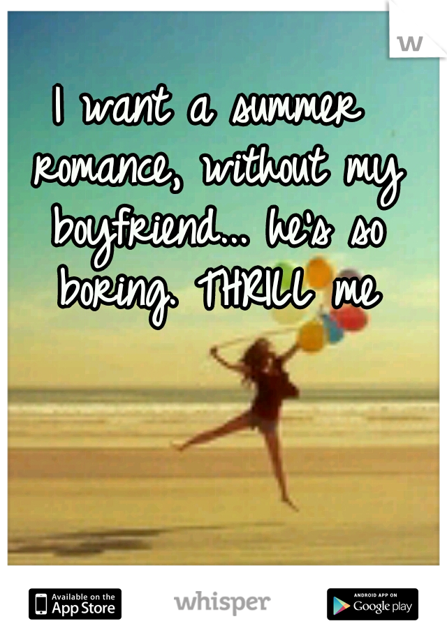 I want a summer romance, without my boyfriend... he's so boring. THRILL me