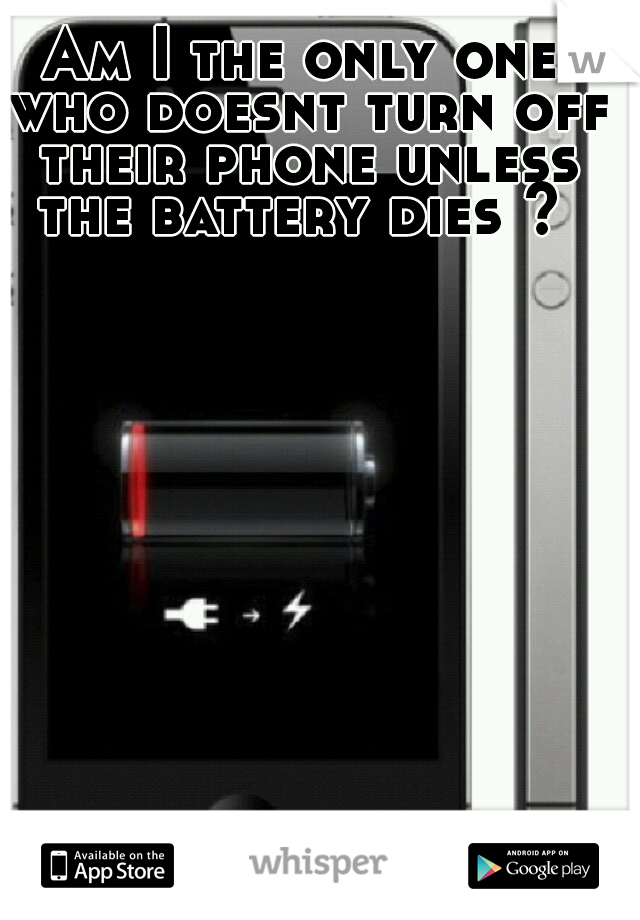 Am I the only one who doesnt turn off their phone unless the battery dies ?